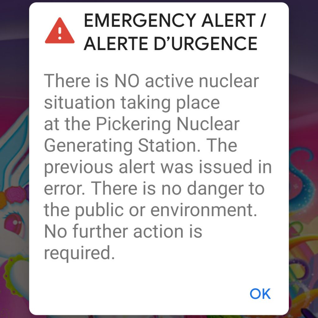 EMERGENCY ALERT / ALERTE D'URGENCE  There is NO active nuclear situation taking place  at the Pickering Nuclear Generating Station. The  previous alert was issued in error. There is no danger to the public or environment. No further action is required.