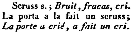 [french/piedmnotese dictionary text] Scruss s.; Bruit, fracas, cri. La porta a la fait un scruss; La porte a crié, a fait un cri.