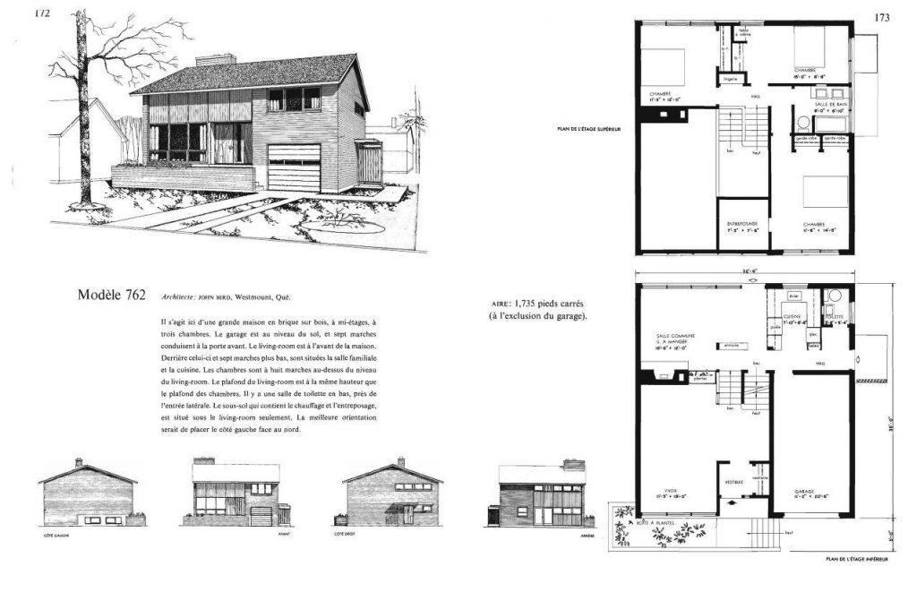 Modèle 762 Architecte: JOHN BIRD, Westmount, Qué.    Il s'agit ici d'une grande maison en brique sur bois, à mi-étages, à  trois chambres. Le garage est au niveau du sol, et sept marches  conduisent à la porte avant. Le living-room est à l'avant de la maison.  Derrière celui-ci et sept marches plus bas, sont situées la salle familiale  et la cuisine. Les chambres sont à huit marches au-dessus du niveau  du living-room. Le plafond du living-room est à la même hauteur que  le plafond des chambres. Il y a une salle de toilette en bas, près de  Pentrée latérale. Le sous-sol qui contient le chauffage et l'entreposage,  est situé sous le living-room seulement. La meilleure orientation    serait de placer le côté gauche face au nord.